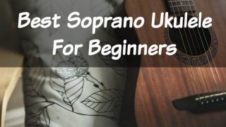 The Best Soprano Ukulele Guide: 2018 Beginners Addition!