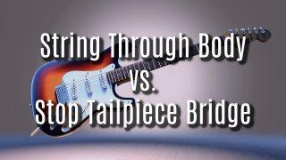 Guitar Comparison: String Through Body vs Stop Tailpiece Bridge